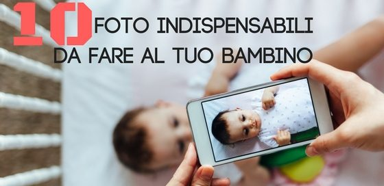 foto indispensabili da fare al tuo bambino